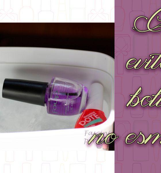 Dica – Como evitar as bolinhas no esmalte